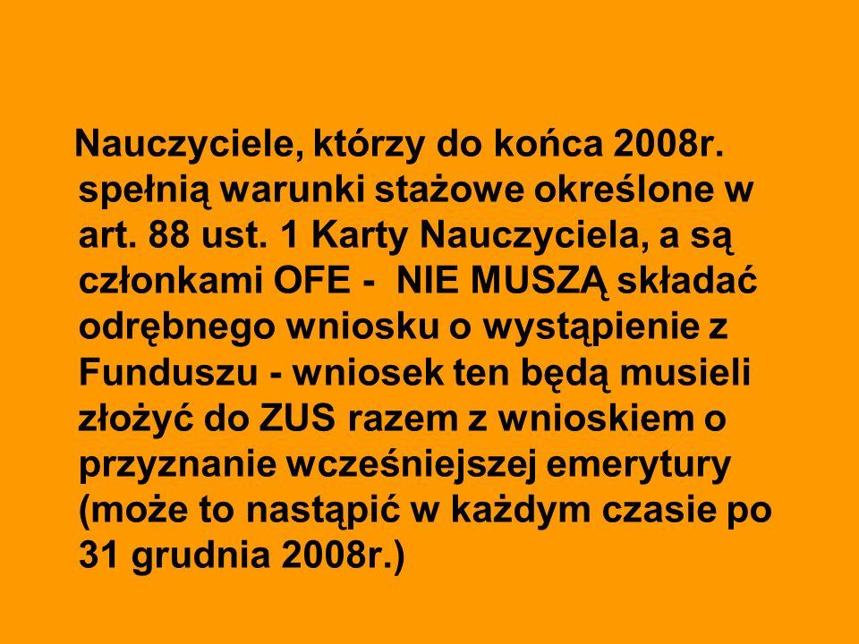 Nauczyciele, którzy do końca 2008r. spełnią warunki stażowe określone w art. 88 ust. 1 Karty Nauczyciela, a są członkami OFE - NIE MUSZĄ składać odręb