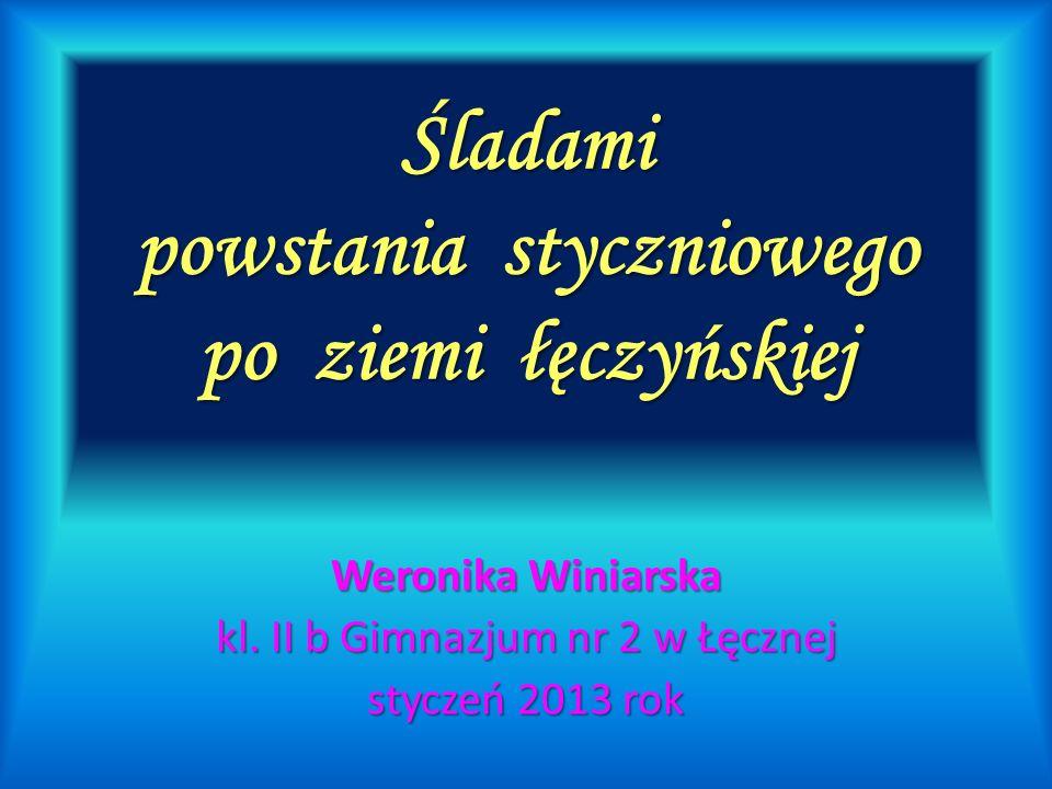 Śladami powstania styczniowego po ziemi łęczyńskiej Weronika Winiarska kl. II b Gimnazjum nr 2 w Łęcznej styczeń 2013 rok