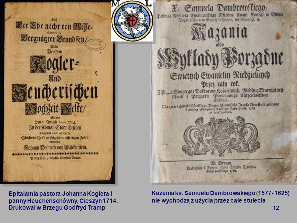 12 Epitalamia pastora Johanna Koglera i panny Heucherischówny, Cieszyn 1714. Drukował w Brzegu Godfryd Tramp Kazania ks. Samuela Dambrowskiego (1577-