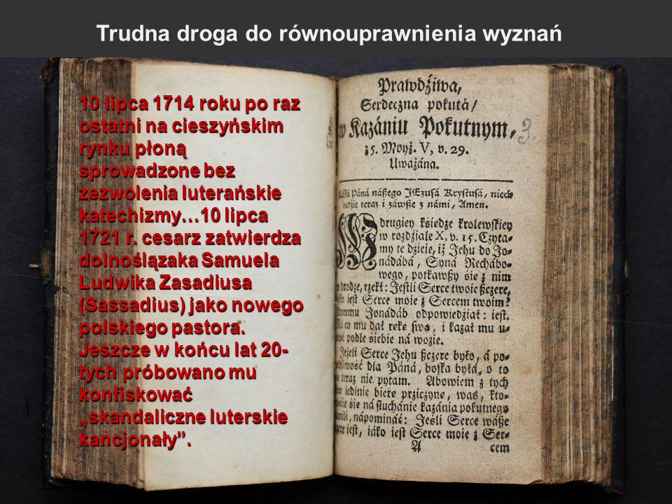 13 10 lipca 1714 roku po raz ostatni na cieszyńskim rynku płoną sprowadzone bez zezwolenia luterańskie katechizmy…10 lipca 1721 r. cesarz zatwierdza d
