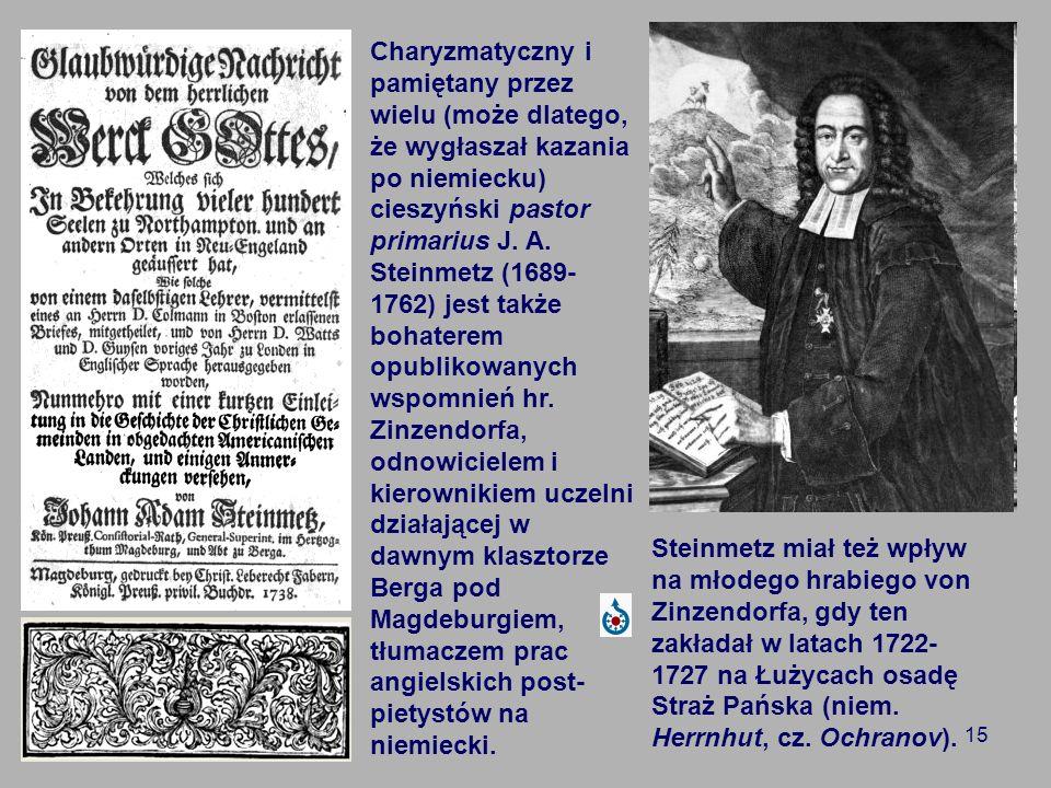 15 Charyzmatyczny i pamiętany przez wielu (może dlatego, że wygłaszał kazania po niemiecku) cieszyński pastor primarius J. A. Steinmetz (1689- 1762) j