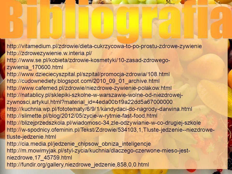http://vitamedium.pl/zdrowie/dieta-cukrzycowa-to-po-prostu-zdrowe-zywienie http://zdrowezywienie.w.interia.pl/ http://www.se.pl/kobieta/zdrowie-kosmetyki/10-zasad-zdrowego- zywienia_170600.html http://www.dzieciecyszpital.pl/szpital/promocja-zdrowia/108.html http://cudownediety.blogspot.com/2010_09_01_archive.html http://www.cafemed.pl/zdrowie/niezdrowe-zywienie-polakow.html http://natablicy.pl/sklepiki-szkolne-w-warszawie-wolne-od-niezdrowej- zywnosci,artykul.html?material_id=4eda00b19a22dd5a67000000 http://kuchnia.wp.pl/fototematy/6/9/1/kandydaci-do-nagrody-darwina.html http://slimette.pl/blog/2012/05/zycie-w-rytmie-fast-food.html http://blizejprzedszkola.pl/wiadomosc-34,zle-odzywianie-w-co-drugiej-szkole http://w-spodnicy.ofeminin.pl/Tekst/Zdrowie/534103,1,Tluste-jedzenie--niezdrowe- tluste-jedzenie.html http://cia.media.pl/jedzenie_chipsow_obniza_inteligencje http://m.mowimyjak.pl/styl-zycia/kuchnia/dlaczego-czerwone-mieso-jest- niezdrowe,17_45759.html http://fundir.org/gallery,niezdrowe_jedzenie,858,0,0.html