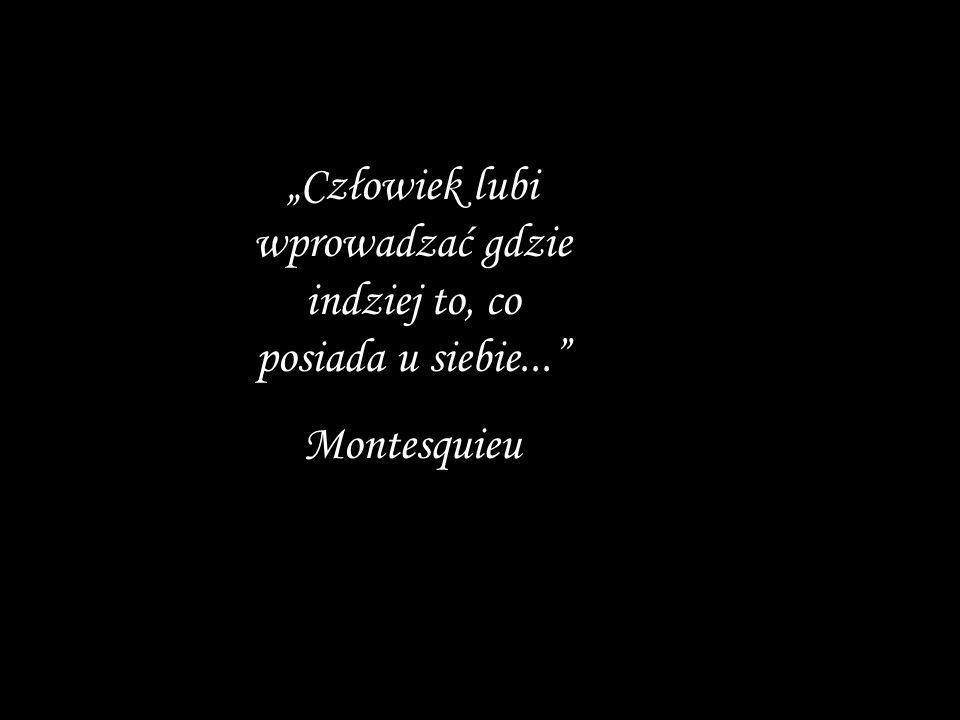 Człowiek lubi wprowadzać gdzie indziej to, co posiada u siebie... Montesquieu