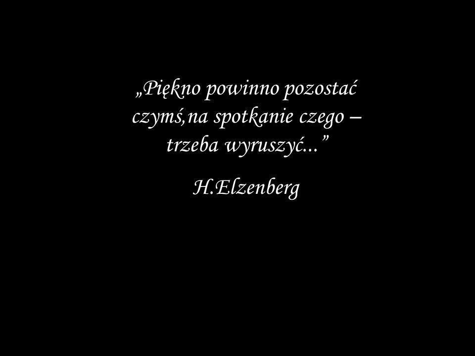 Piękno powinno pozostać czymś,na spotkanie czego – trzeba wyruszyć... H.Elzenberg