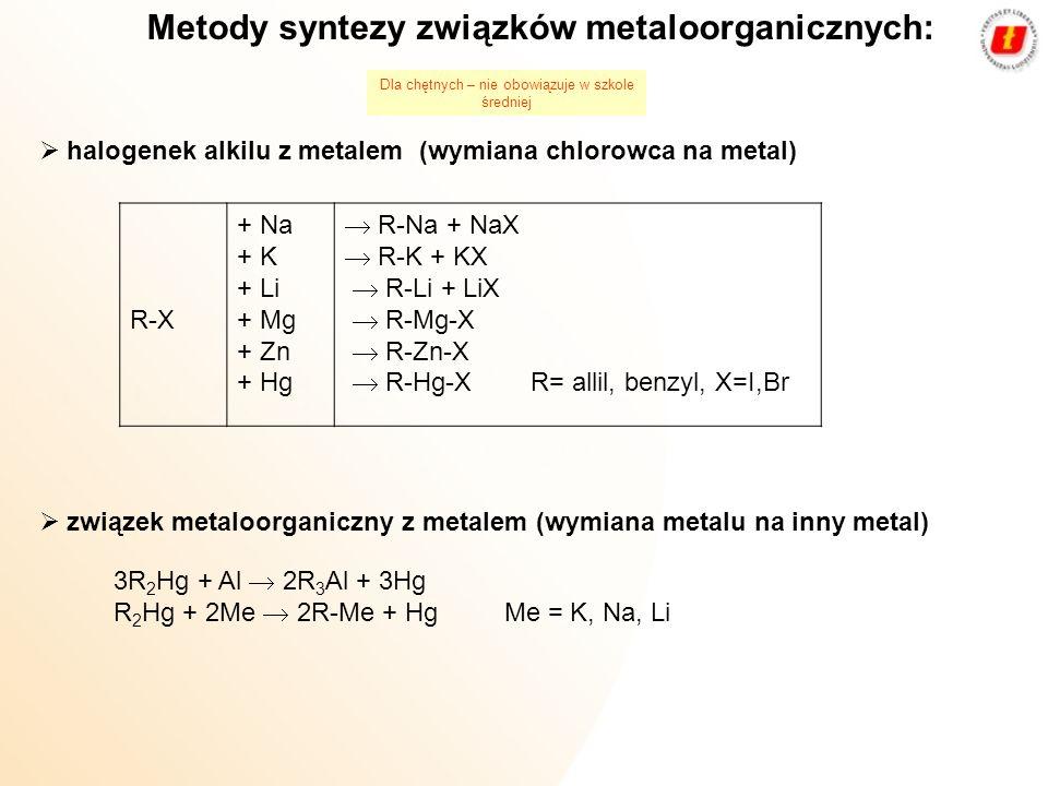 reaktywny związek metaloorganiczny z halogenkiem metalu 2R-Mg-X + HgX 2 R 2 Hg + 2MgX 2 4R-MgX + SnX 4 R 4 Sn + 4MgX 2 2R-MgX + ZnX 2 R 2 Zn + 2MgX 2 metalacja węglowodorów CH 3 -CH 2 -CH 2 -CH 2 -Na + C 6 H 6 C 4 H 10 + C 6 H 5 Na Metody syntezy związków metaloorganicznych: Dla chętnych – nie obowiązuje w szkole średniej