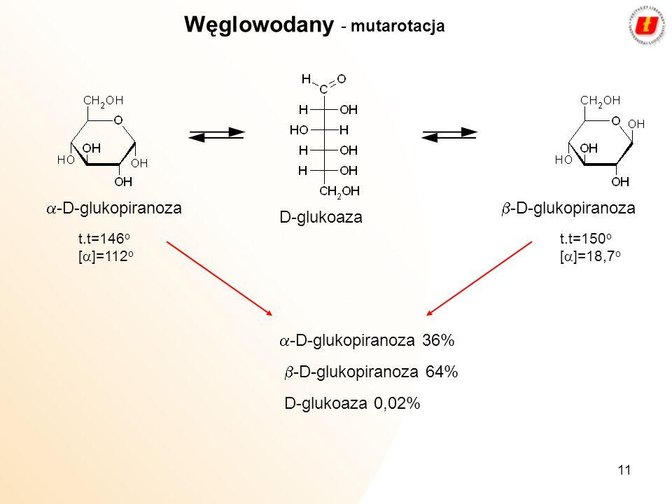 11 Węglowodany - mutarotacja D-glukoaza -D-glukopiranoza t.t=146 o [ ]=112 o t.t=150 o [ ]=18,7 o -D-glukopiranoza 36% -D-glukopiranoza 64% D-glukoaza
