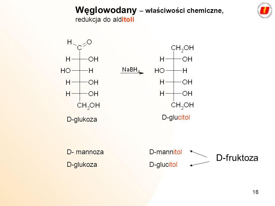 16 Węglowodany – właściwości chemiczne, redukcja do alditoli D-glukoza D-glucitol D- mannozaD-mannitol D-glukoza D-glucitol D-fruktoza