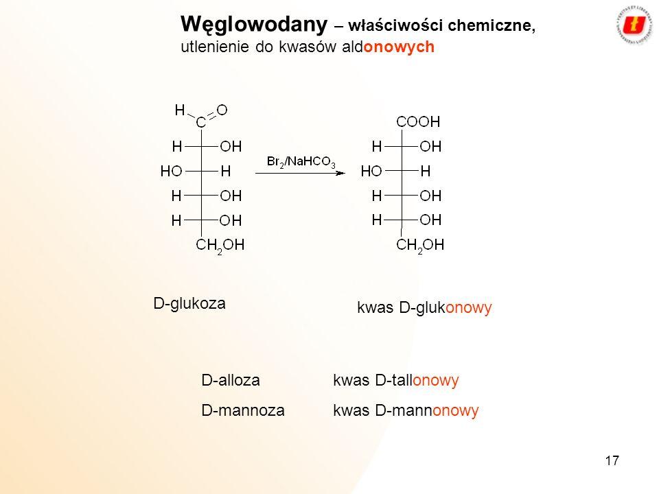 17 Węglowodany – właściwości chemiczne, utlenienie do kwasów aldonowych D-glukoza kwas D-glukonowy D-allozakwas D-tallonowy D-mannoza kwas D-mannonowy