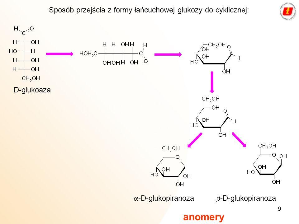 9 -D-glukopiranoza D-glukoaza Sposób przejścia z formy łańcuchowej glukozy do cyklicznej: anomery