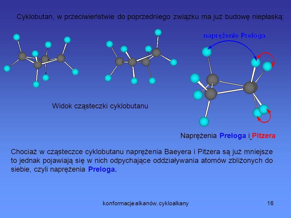 konformacje alkanów, cykloalkany16 Cyklobutan, w przeciwieństwie do poprzedniego związku ma już budowę niepłaską: Chociaż w cząsteczce cyklobutanu naprężenia Baeyera i Pitzera są już mniejsze to jednak pojawiają się w nich odpychające oddziaływania atomów zbliżonych do siebie, czyli naprężenia Preloga.