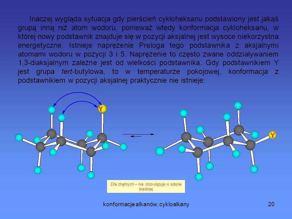 konformacje alkanów, cykloalkany20 Inaczej wygląda sytuacja gdy pierścień cykloheksanu podstawiony jest jakąś grupą inną niż atom wodoru, ponieważ wtedy konformacja cykloheksanu, w której nowy podstawnik znajduje się w pozycji aksjalnej jest wysoce niekorzystna energetyczne.