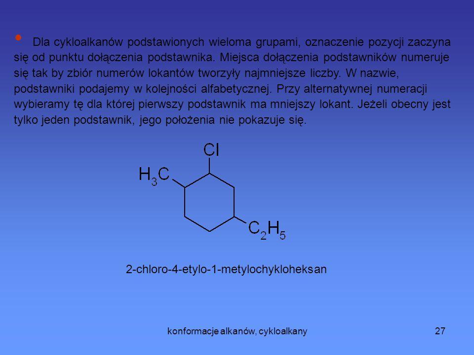 konformacje alkanów, cykloalkany27 2-chloro-4-etylo-1-metylochykloheksan Dla cykloalkanów podstawionych wieloma grupami, oznaczenie pozycji zaczyna się od punktu dołączenia podstawnika.