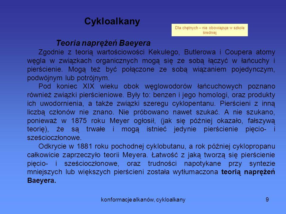 konformacje alkanów, cykloalkany9 Cykloalkany Teoria naprężeń Baeyera Zgodnie z teorią wartościowości Kekulego, Butlerowa i Coupera atomy węgla w związkach organicznych mogą się ze sobą łączyć w łańcuchy i pierścienie.