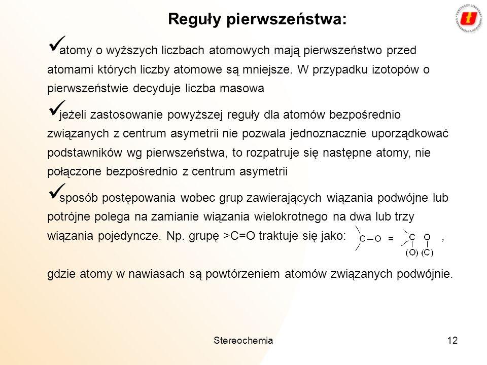 Stereochemia12 atomy o wyższych liczbach atomowych mają pierwszeństwo przed atomami których liczby atomowe są mniejsze. W przypadku izotopów o pierwsz