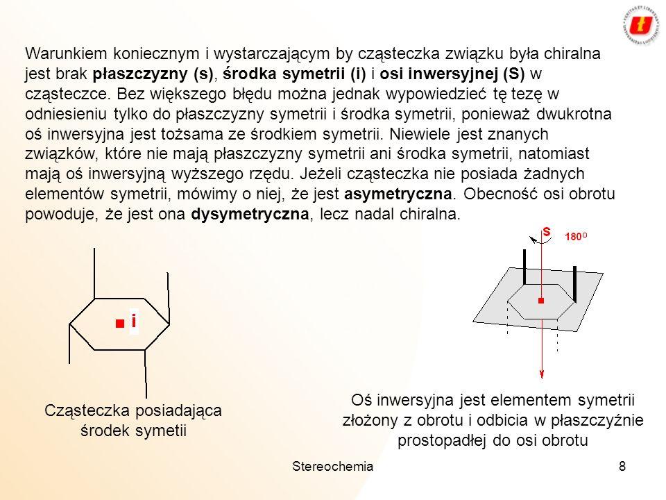 Stereochemia8 Warunkiem koniecznym i wystarczającym by cząsteczka związku była chiralna jest brak płaszczyzny (s), środka symetrii (i) i osi inwersyjn