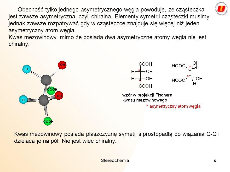 Stereochemia9 Obecność tylko jednego asymetrycznego węgla powoduje, że cząsteczka jest zawsze asymetryczna, czyli chiralna. Elementy symetrii cząstecz
