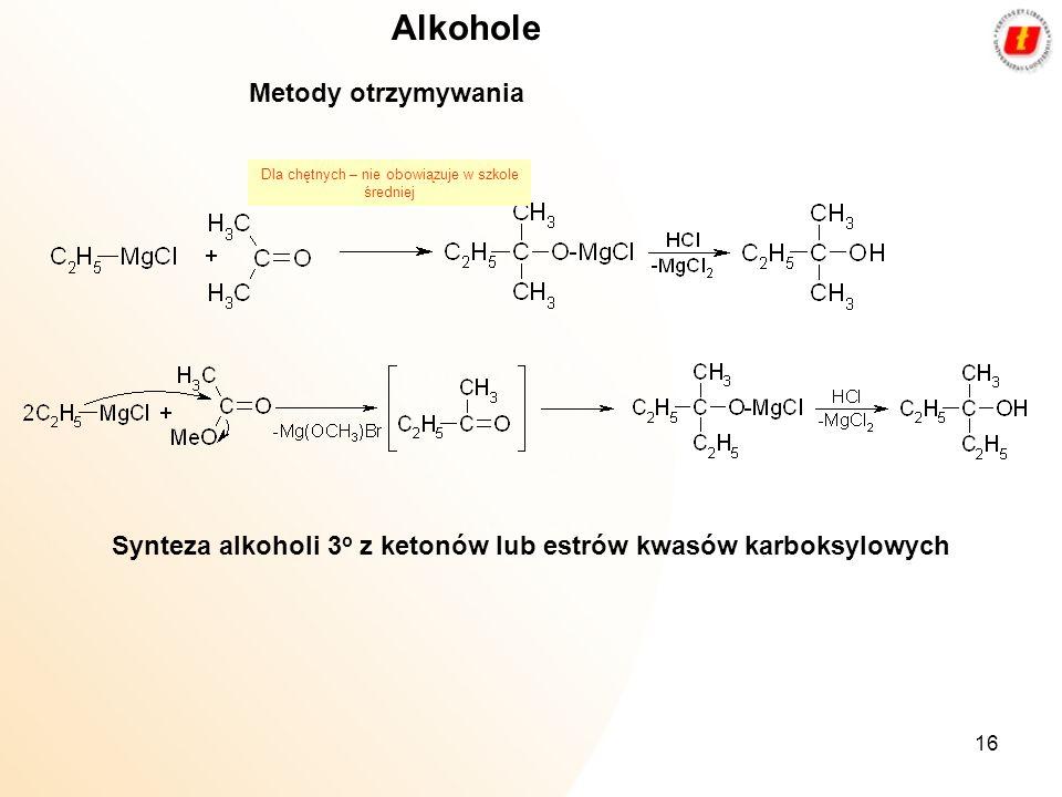 16 Synteza alkoholi 3 o z ketonów lub estrów kwasów karboksylowych Alkohole Metody otrzymywania Dla chętnych – nie obowiązuje w szkole średniej