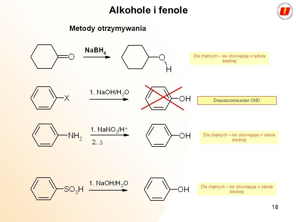 18 Alkohole i fenole Metody otrzymywania Dopuszczona przez CKE! Dla chętnych – nie obowiązuje w szkole średniej