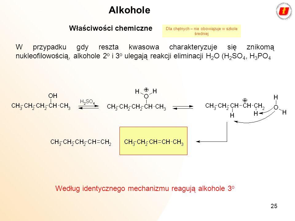 25 Alkohole Właściwości chemiczne W przypadku gdy reszta kwasowa charakteryzuje się znikomą nukleofilowością, alkohole 2 o i 3 o ulegają reakcji elimi