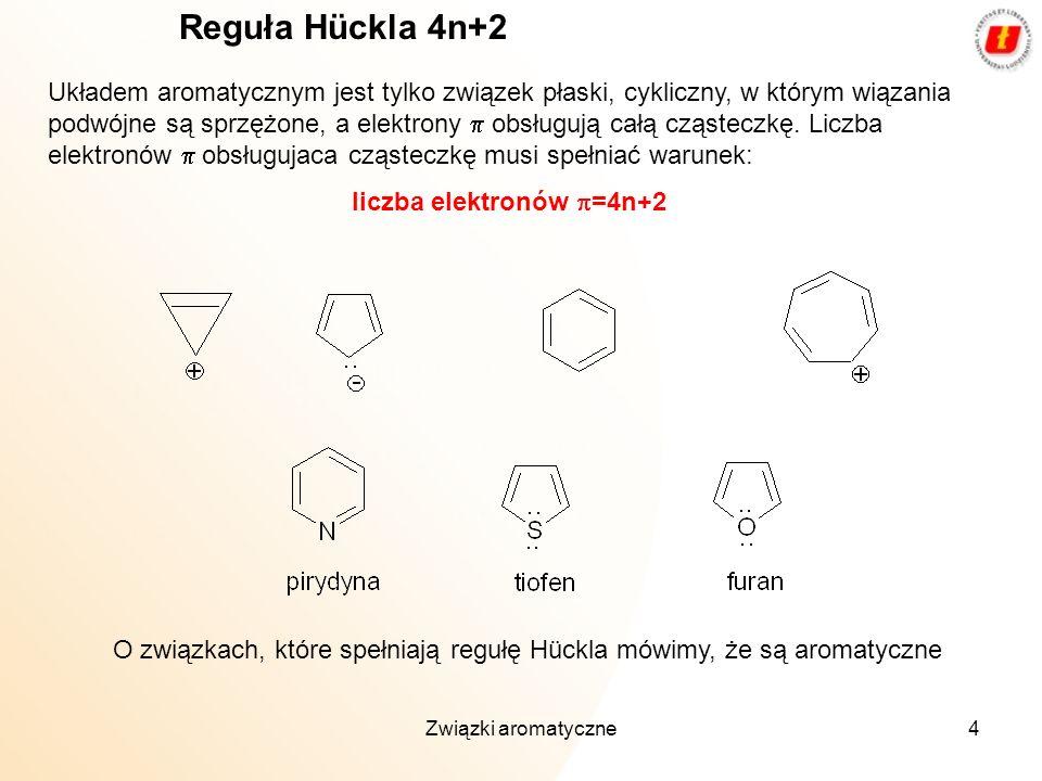4 Reguła Hückla 4n+2 Układem aromatycznym jest tylko związek płaski, cykliczny, w którym wiązania podwójne są sprzężone, a elektrony obsługują całą cz