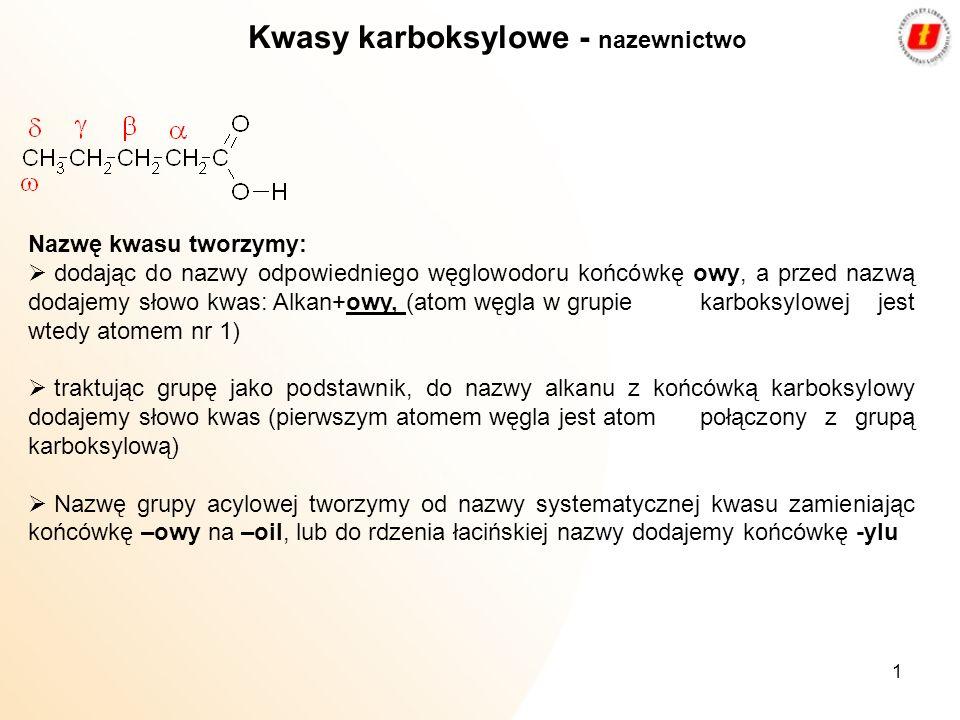 2 Najczęściej spotykane kwasy karboksylowe: Wzór kwasuNazwa kwasuWzór grupy acylowejNazwa grupy acylowej H-COOHmetanowy (mrówkowy) H-CO-formyl CH 3 -COOHetanowy, (octowy)CH 3 CO-acetyl C 2 H 5 COOHpropanowy, (propionowy) CH 3 CH 2 CO- propionyl CH3CH2CH2COOHbutanowy, (masłowy)CH3CH2CH2CO-butyryl benzenokarboksylowy (benzoesowy) benzoil 2-hydroksybenzenokarboksylowy (salicylowy) Kwasy karboksylowe - nazewnictwo