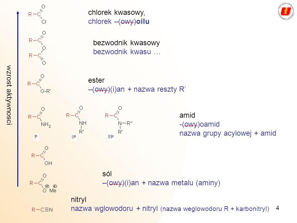 4 wzrost aktywnosci chlorek kwasowy, chlorek –(owy)oilu bezwodnik kwasowy bezwodnik kwasu … ester –(owy)(i)an + nazwa reszty R amid -(owy)oamid nazwa