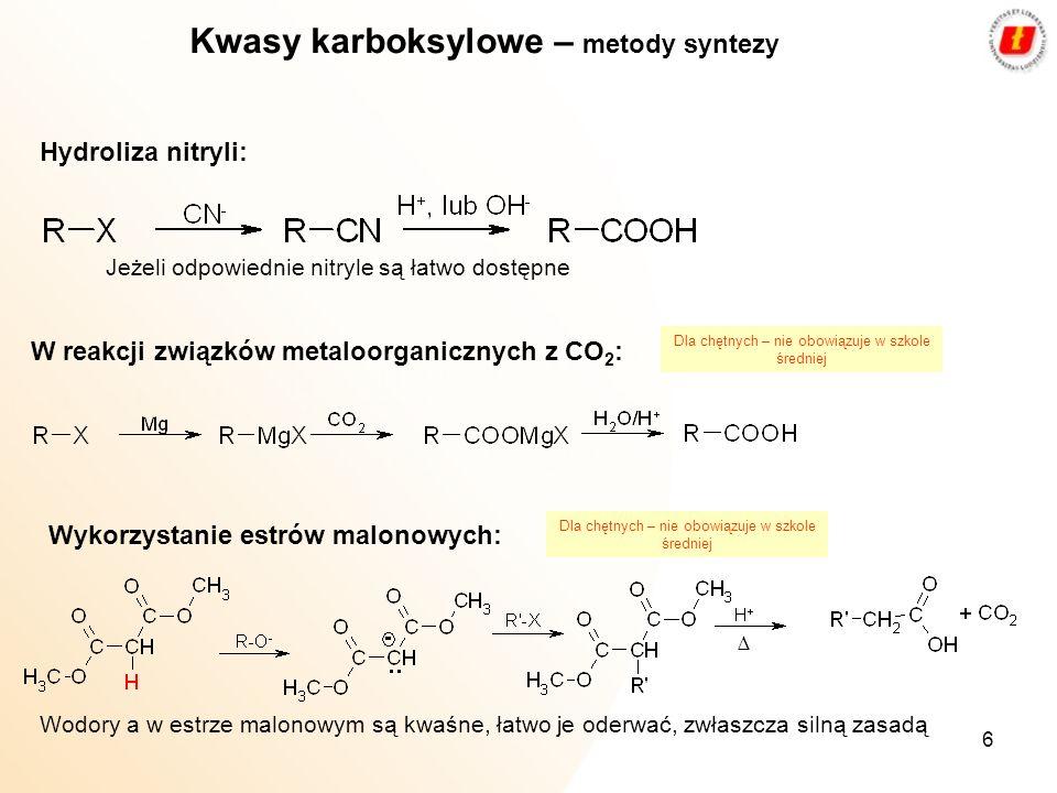 6 Kwasy karboksylowe – metody syntezy Hydroliza nitryli: Jeżeli odpowiednie nitryle są łatwo dostępne W reakcji związków metaloorganicznych z CO 2 : W