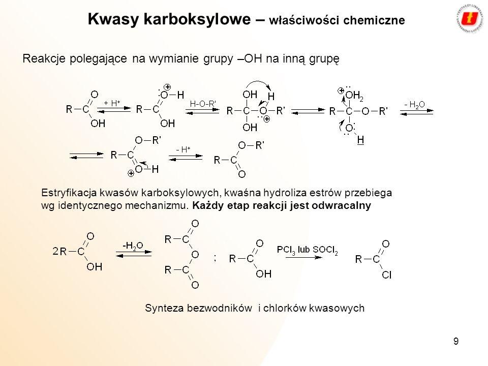 9 Kwasy karboksylowe – właściwości chemiczne Estryfikacja kwasów karboksylowych, kwaśna hydroliza estrów przebiega wg identycznego mechanizmu. Każdy e