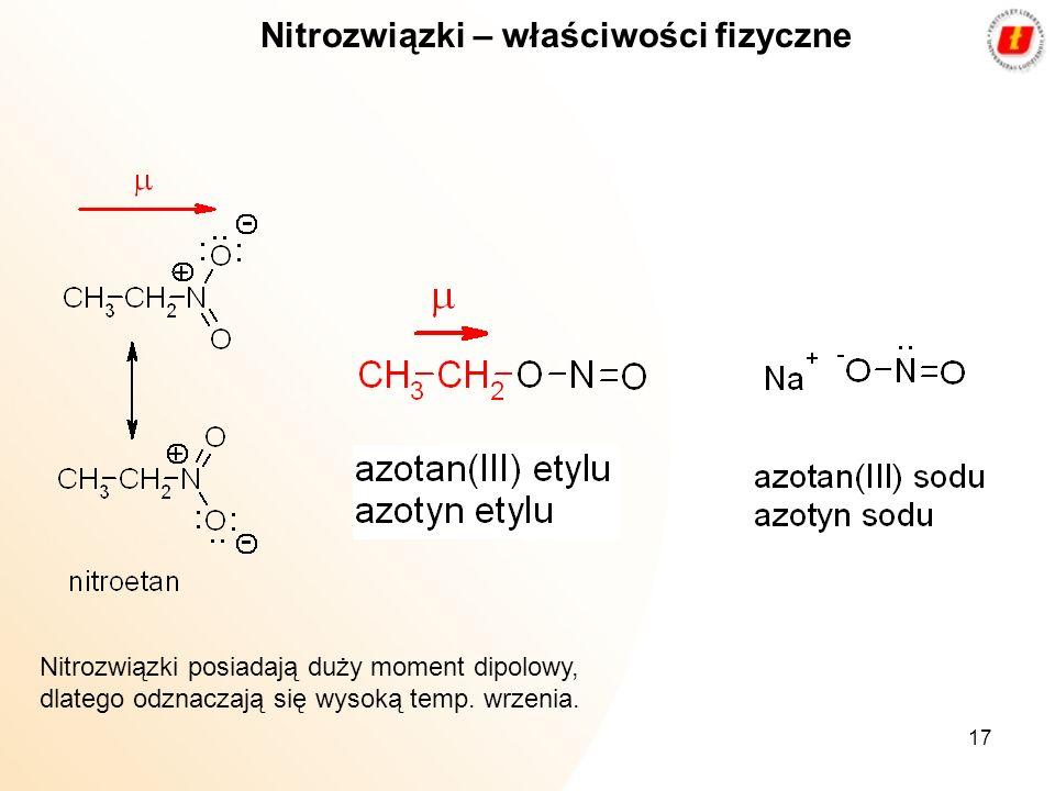 17 Nitrozwiązki – właściwości fizyczne Nitrozwiązki posiadają duży moment dipolowy, dlatego odznaczają się wysoką temp. wrzenia.