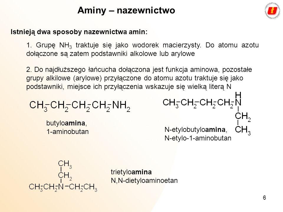 6 Aminy – nazewnictwo Istnieją dwa sposoby nazewnictwa amin: 1. Grupę NH 3 traktuje się jako wodorek macierzysty. Do atomu azotu dołączone są zatem po
