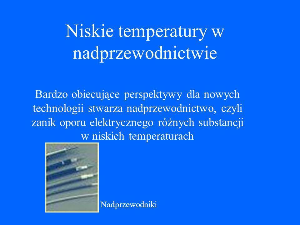Niskie temperatury w nadprzewodnictwie Bardzo obiecujące perspektywy dla nowych technologii stwarza nadprzewodnictwo, czyli zanik oporu elektrycznego różnych substancji w niskich temperaturach Nadprzewodniki