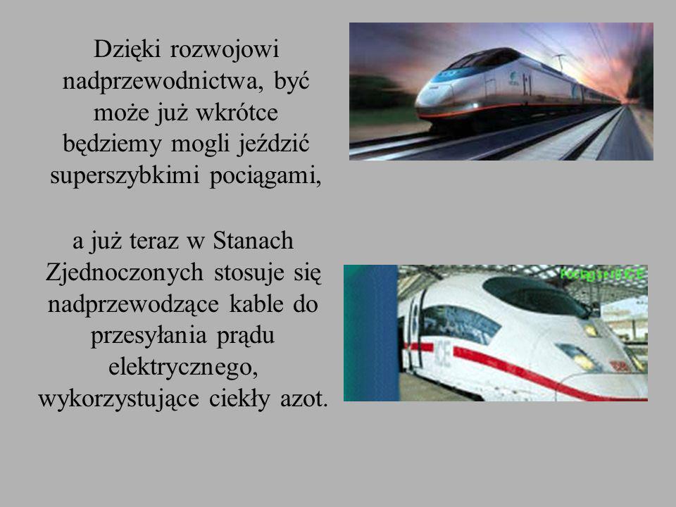 Dzięki rozwojowi nadprzewodnictwa, być może już wkrótce będziemy mogli jeździć superszybkimi pociągami, a już teraz w Stanach Zjednoczonych stosuje się nadprzewodzące kable do przesyłania prądu elektrycznego, wykorzystujące ciekły azot.