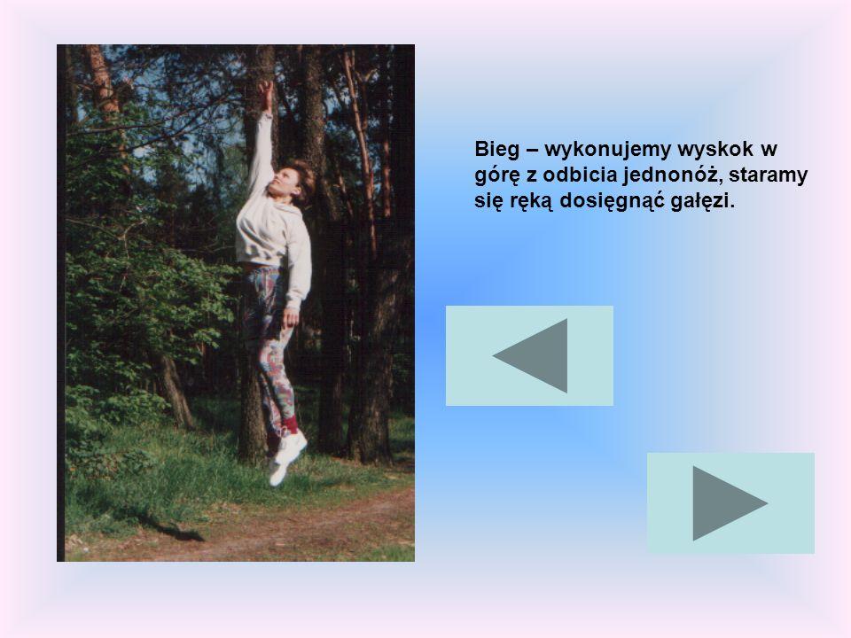 Bieg – wykonujemy wyskok w górę z odbicia jednonóż, staramy się ręką dosięgnąć gałęzi.