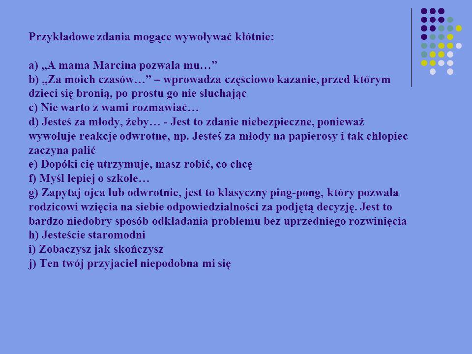 Przykładowe zdania mogące wywoływać kłótnie: a) A mama Marcina pozwala mu… b) Za moich czasów… – wprowadza częściowo kazanie, przed którym dzieci się