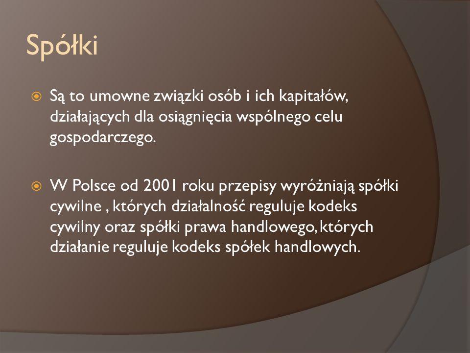 Spółki Są to umowne związki osób i ich kapitałów, działających dla osiągnięcia wspólnego celu gospodarczego. W Polsce od 2001 roku przepisy wyróżniają