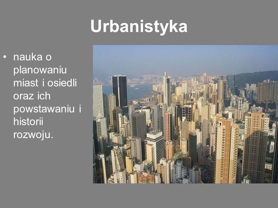 Urbanistyka nauka o planowaniu miast i osiedli oraz ich powstawaniu i historii rozwoju.