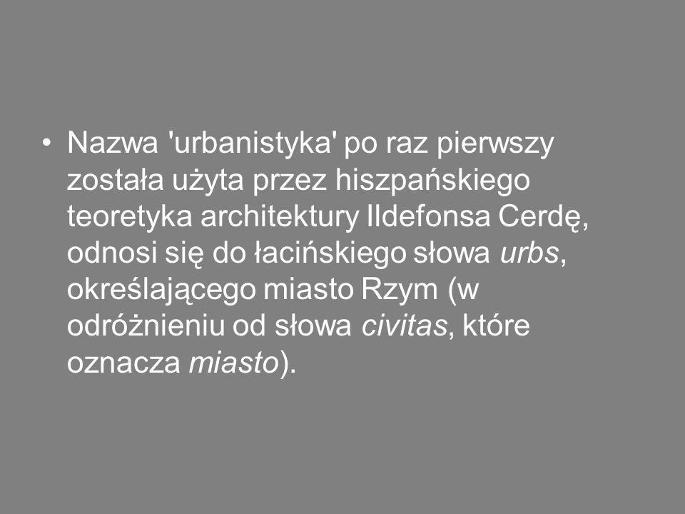 Nazwa 'urbanistyka' po raz pierwszy została użyta przez hiszpańskiego teoretyka architektury Ildefonsa Cerdę, odnosi się do łacińskiego słowa urbs, ok