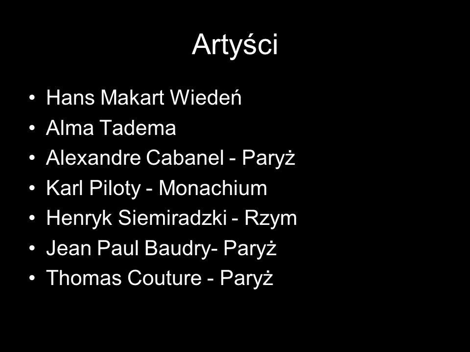 Artyści Hans Makart Wiedeń Alma Tadema Alexandre Cabanel - Paryż Karl Piloty - Monachium Henryk Siemiradzki - Rzym Jean Paul Baudry- Paryż Thomas Cout