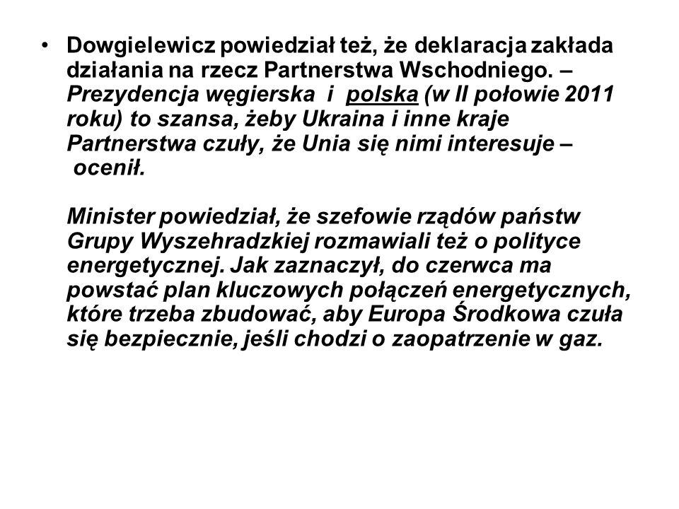 Dowgielewicz powiedział też, że deklaracja zakłada działania na rzecz Partnerstwa Wschodniego. – Prezydencja węgierska i polska (w II połowie 2011 rok