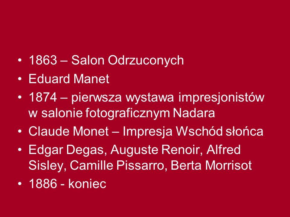 1863 – Salon Odrzuconych Eduard Manet 1874 – pierwsza wystawa impresjonistów w salonie fotograficznym Nadara Claude Monet – Impresja Wschód słońca Edg