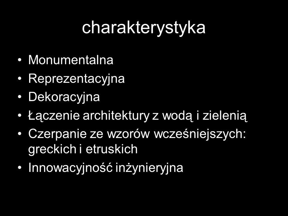 charakterystyka Monumentalna Reprezentacyjna Dekoracyjna Łączenie architektury z wodą i zielenią Czerpanie ze wzorów wcześniejszych: greckich i etrusk