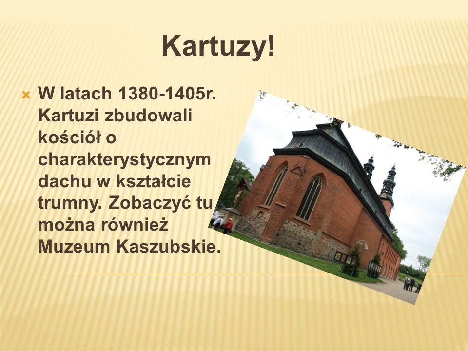 Kartuzy! W latach 1380-1405r. Kartuzi zbudowali kościół o charakterystycznym dachu w kształcie trumny. Zobaczyć tu można również Muzeum Kaszubskie.