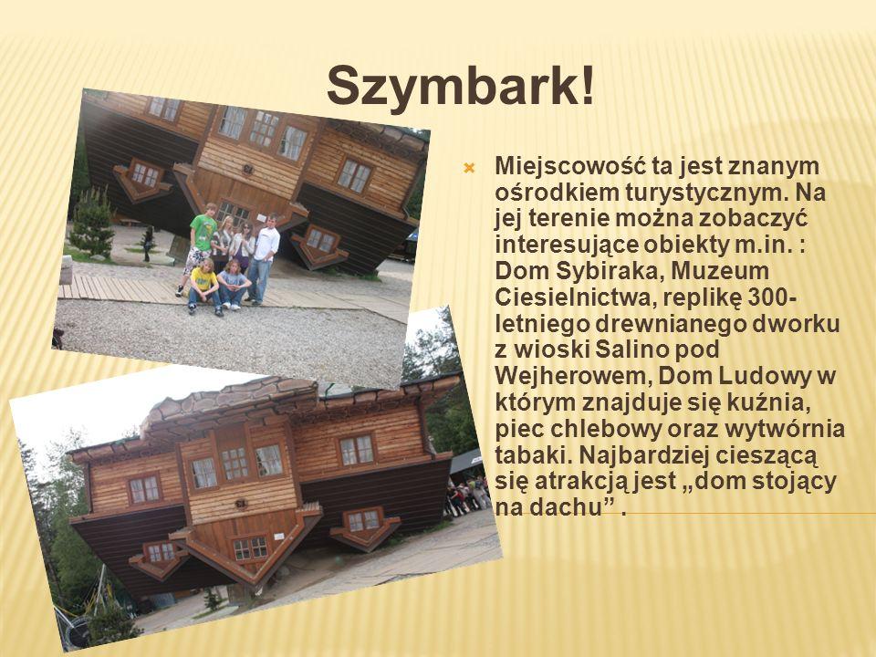 Szymbark! Miejscowość ta jest znanym ośrodkiem turystycznym. Na jej terenie można zobaczyć interesujące obiekty m.in. : Dom Sybiraka, Muzeum Ciesielni