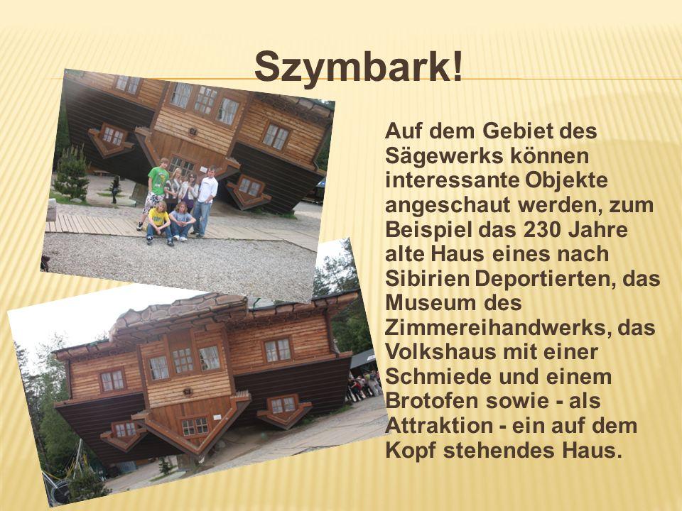 Szymbark! Auf dem Gebiet des Sägewerks können interessante Objekte angeschaut werden, zum Beispiel das 230 Jahre alte Haus eines nach Sibirien Deporti