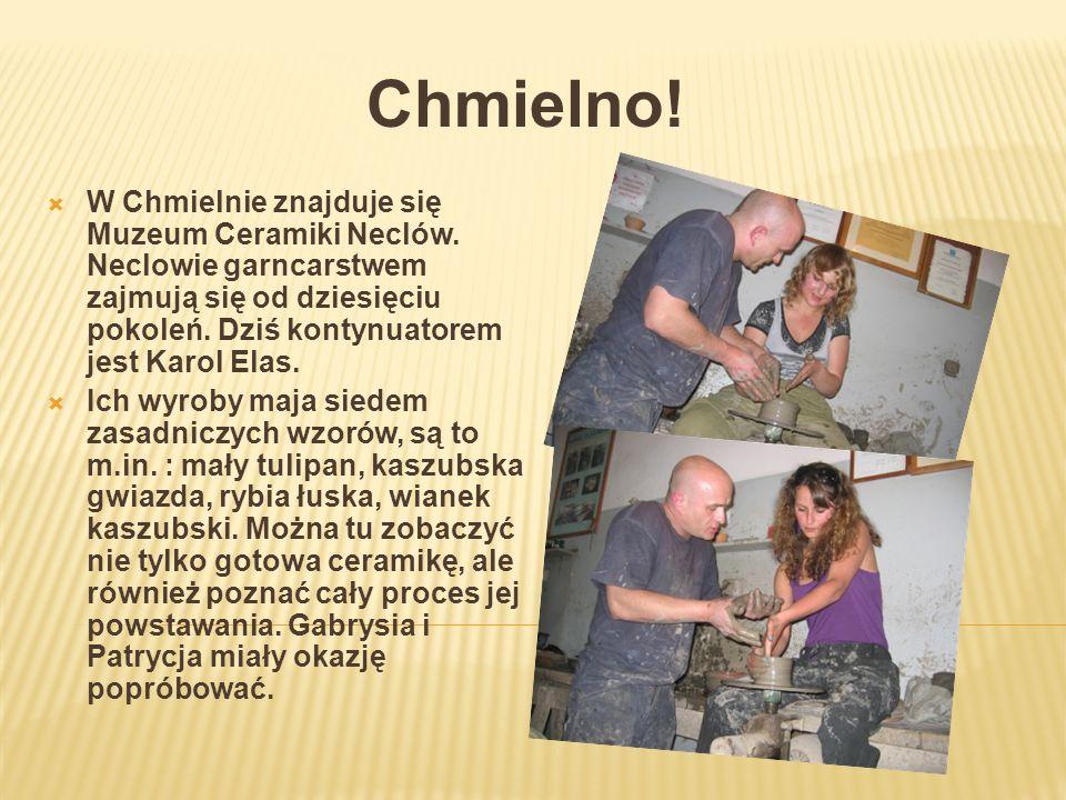 Chmielno! W Chmielnie znajduje się Muzeum Ceramiki Neclów. Neclowie garncarstwem zajmują się od dziesięciu pokoleń. Dziś kontynuatorem jest Karol Elas