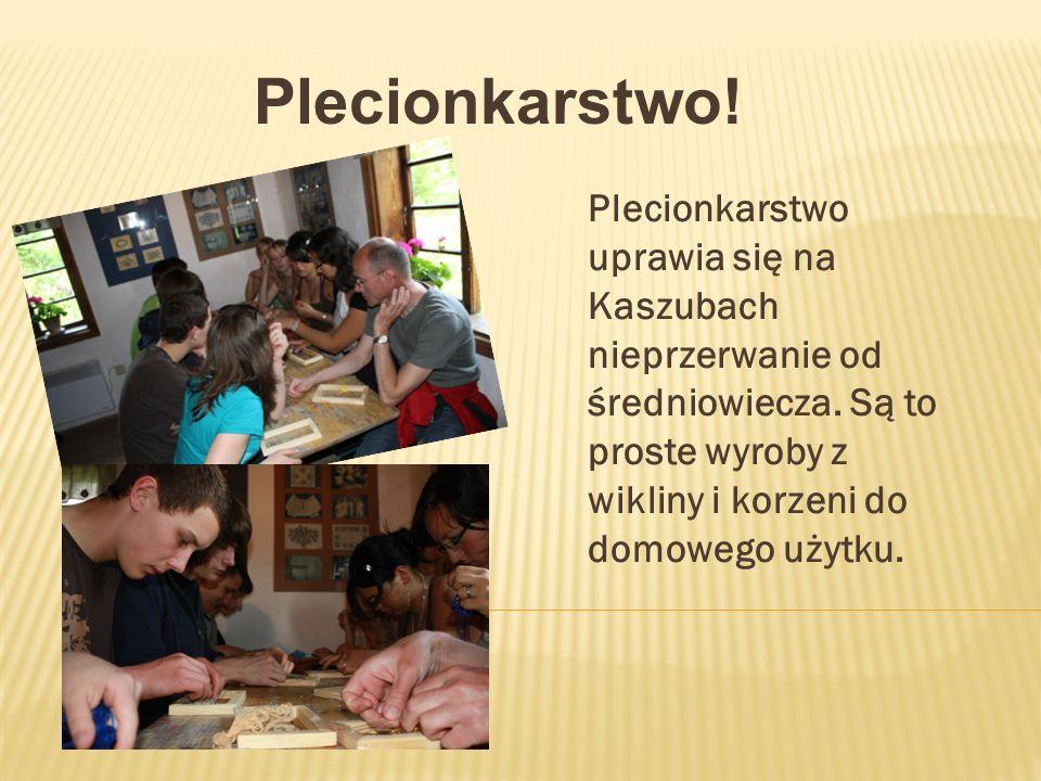 Plecionkarstwo! Plecionkarstwo uprawia się na Kaszubach nieprzerwanie od średniowiecza. Są to proste wyroby z wikliny i korzeni do domowego użytku.