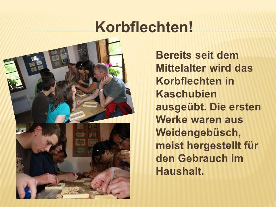 Korbflechten! Bereits seit dem Mittelalter wird das Korbflechten in Kaschubien ausgeübt. Die ersten Werke waren aus Weidengebüsch, meist hergestellt f