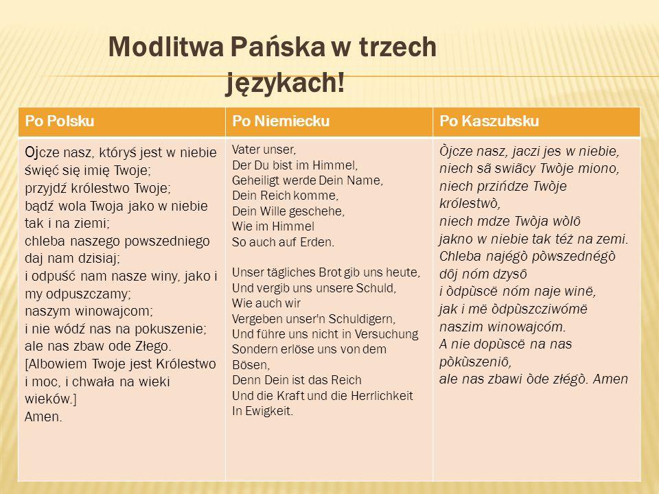 Modlitwa Pańska w trzech językach! Po PolskuPo NiemieckuPo Kaszubsku Oj cze nasz, któryś jest w niebie święć się imię Twoje; przyjdź królestwo Twoje;