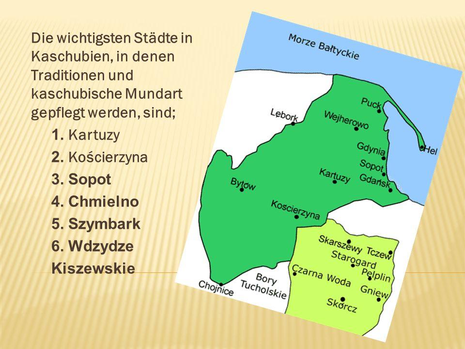 Die wichtigsten Städte in Kaschubien, in denen Traditionen und kaschubische Mundart gepflegt werden, sind; 1. Kartuzy 2. Kościerzyna 3. Sopot 4. Chmie