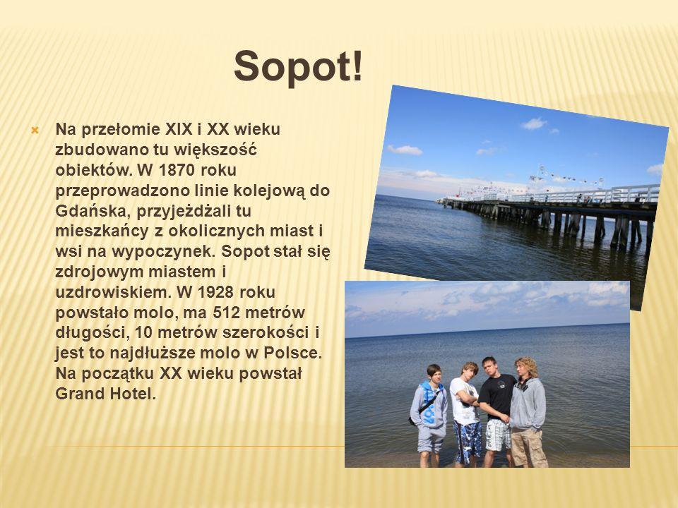 Sopot! Na przełomie XIX i XX wieku zbudowano tu większość obiektów. W 1870 roku przeprowadzono linie kolejową do Gdańska, przyjeżdżali tu mieszkańcy z